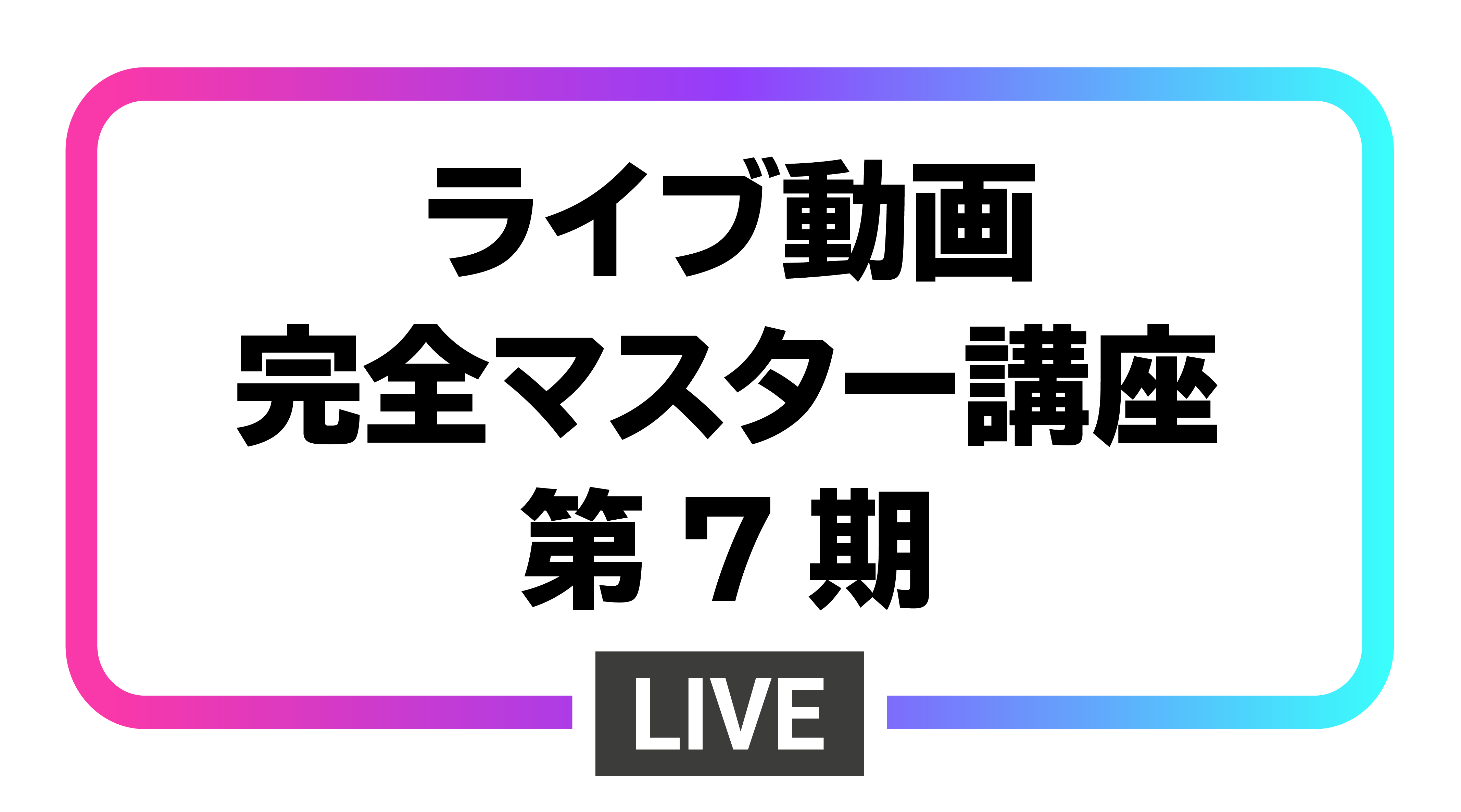 ライブ動画完全マスター講座(第7期)